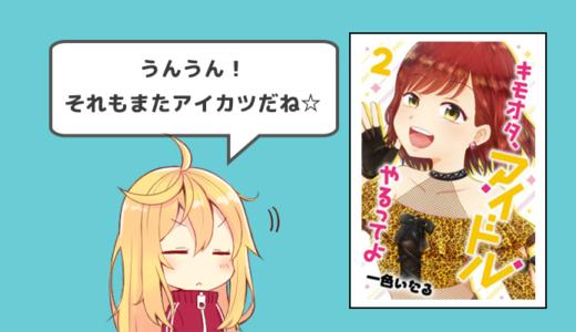 【キモオタ、アイドルやるってよ2巻感想】歌が上手いからダンスが上手いからファンになるわけじゃない